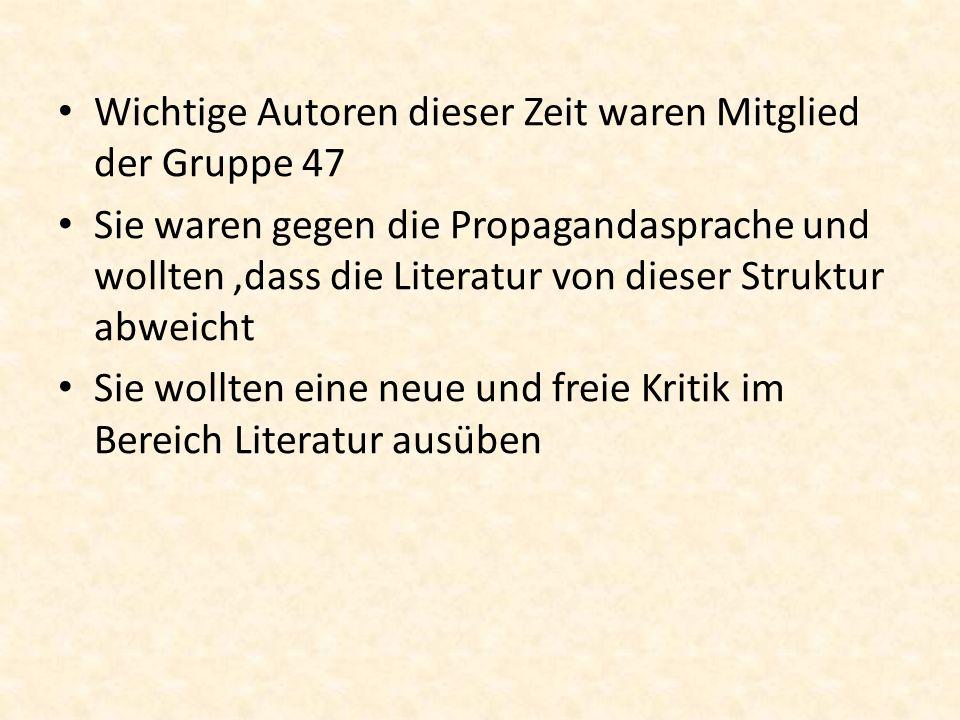 Wichtige Autoren dieser Zeit waren Mitglied der Gruppe 47 Sie waren gegen die Propagandasprache und wollten,dass die Literatur von dieser Struktur abw