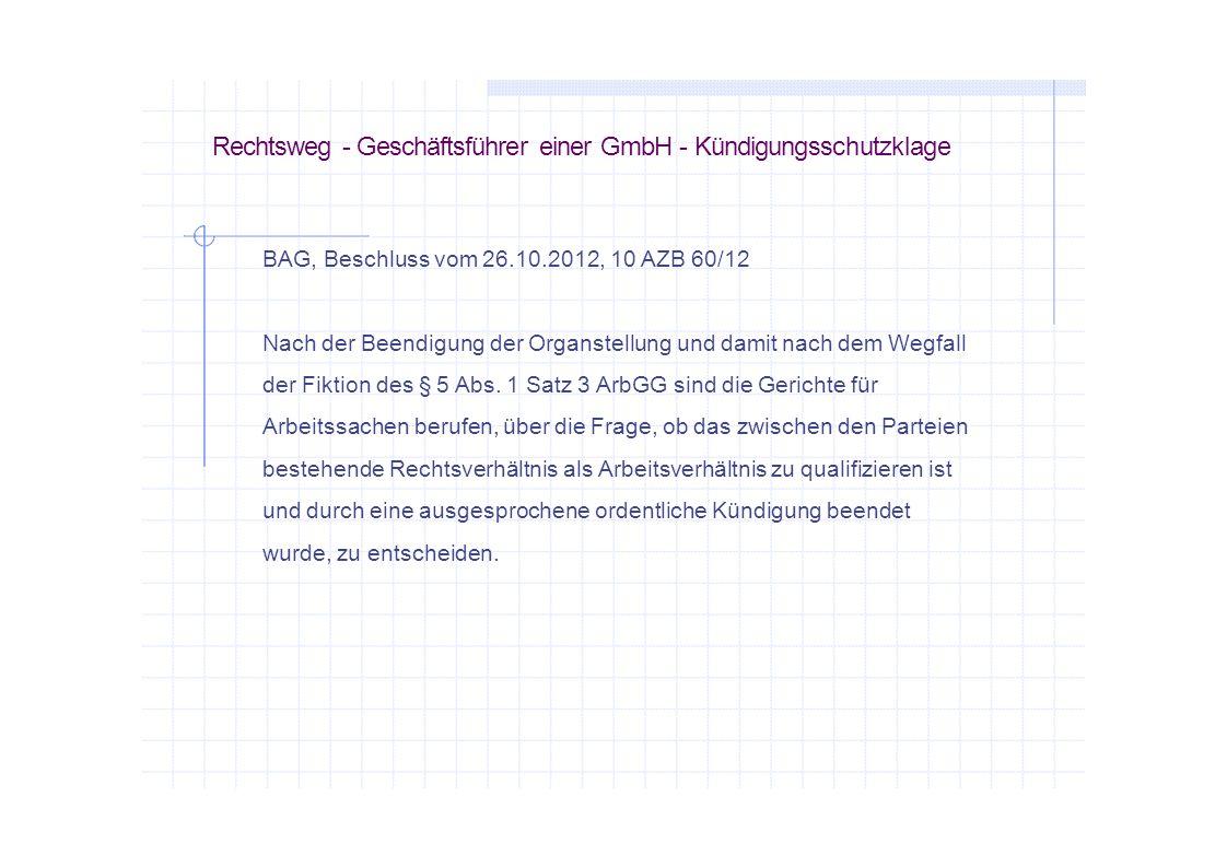 Rechtsweg - Geschäftsführer einer GmbH - Kündigungsschutzklage BAG, Beschluss vom 26.10.2012, 10 AZB 60/12 Nach der Beendigung der Organstellung und d