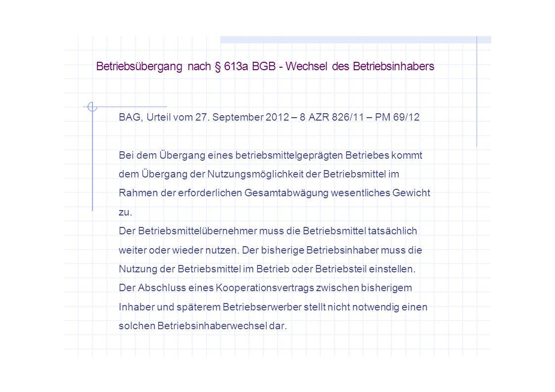 Betriebsübergang nach § 613a BGB - Wechsel des Betriebsinhabers BAG, Urteil vom 27. September 2012 – 8 AZR 826/11 – PM 69/12 Bei dem Übergang eines be