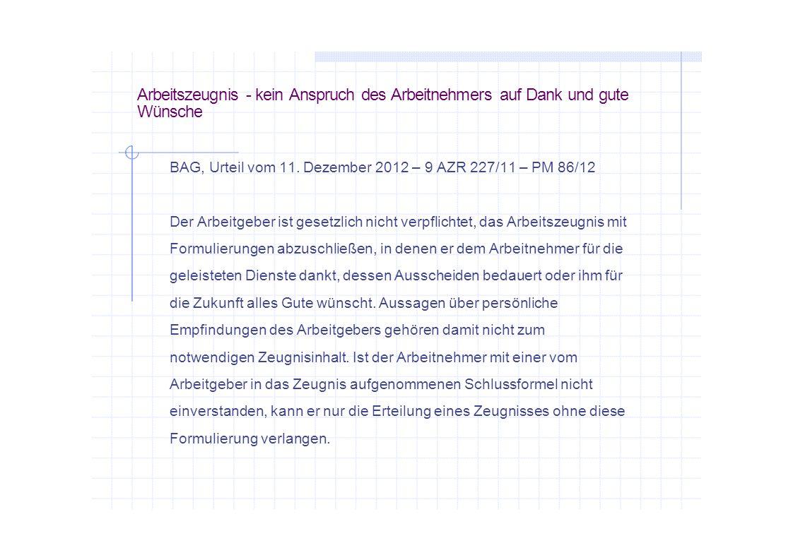 Arbeitszeugnis - kein Anspruch des Arbeitnehmers auf Dank und gute Wünsche BAG, Urteil vom 11. Dezember 2012 – 9 AZR 227/11 – PM 86/12 Der Arbeitgeber