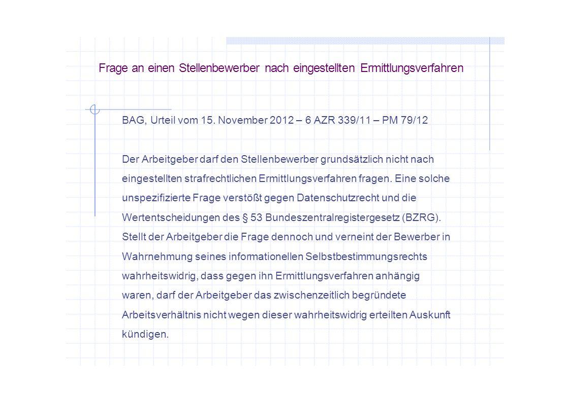 Frage an einen Stellenbewerber nach eingestellten Ermittlungsverfahren BAG, Urteil vom 15. November 2012 – 6 AZR 339/11 – PM 79/12 Der Arbeitgeber dar