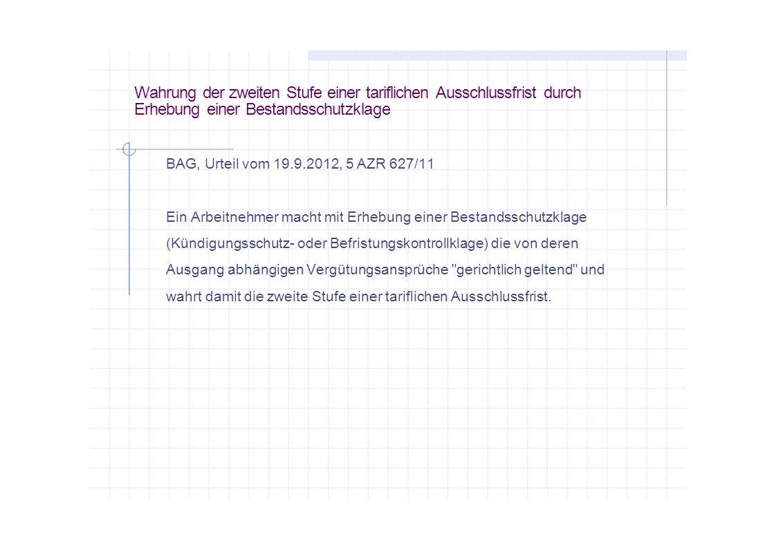 Wahrung der zweiten Stufe einer tariflichen Ausschlussfrist durch Erhebung einer Bestandsschutzklage BAG, Urteil vom 19.9.2012, 5 AZR 627/11 Ein Arbei