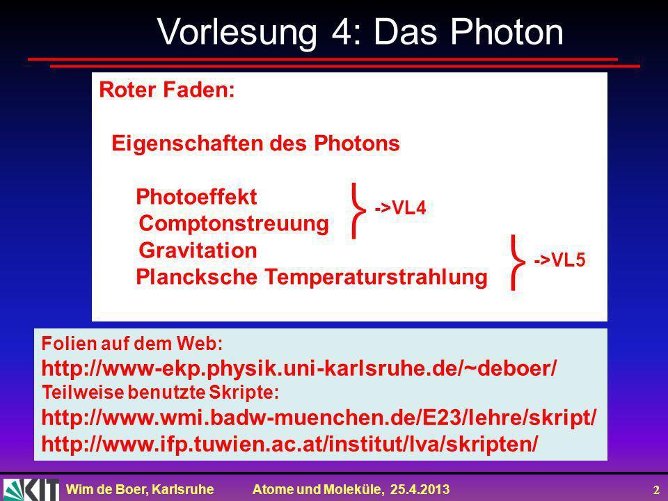 Wim de Boer, Karlsruhe Atome und Moleküle, 25.4.2013 2 Vorlesung 4: Das Photon Roter Faden: Eigenschaften des Photons Photoeffekt Comptonstreuung Gravitation Plancksche Temperaturstrahlung Folien auf dem Web: http://www-ekp.physik.uni-karlsruhe.de/~deboer/ Teilweise benutzte Skripte: http://www.wmi.badw-muenchen.de/E23/lehre/skript/ http://www.ifp.tuwien.ac.at/institut/lva/skripten/ ->VL4 ->VL5