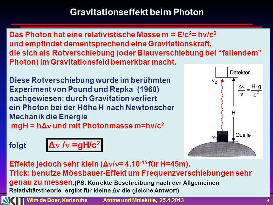 Wim de Boer, Karlsruhe Atome und Moleküle, 25.4.2013 4 Das Photon hat eine relativistische Masse m = E/c 2 = hv/c 2 und empfindet dementsprechend eine Gravitationskraft, die sich als Rotverschiebung (oder Blauverschiebung bei fallendem Photon) im Gravitationsfeld bemerkbar macht.