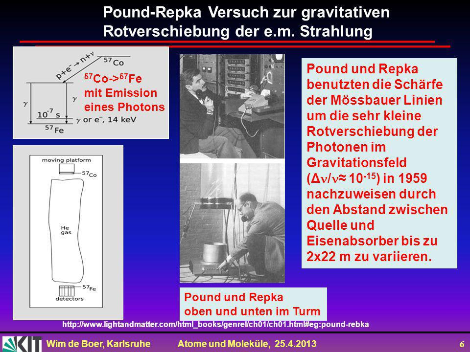 Wim de Boer, Karlsruhe Atome und Moleküle, 25.4.2013 26 Kosmische Hintergrundstrahlung gemessen mit dem COBE Satelliten (1991) T = 2.728 ± 0.004 K Dichte der Photonen 412 pro cm 3 Wellenlänge der Photonen ca.