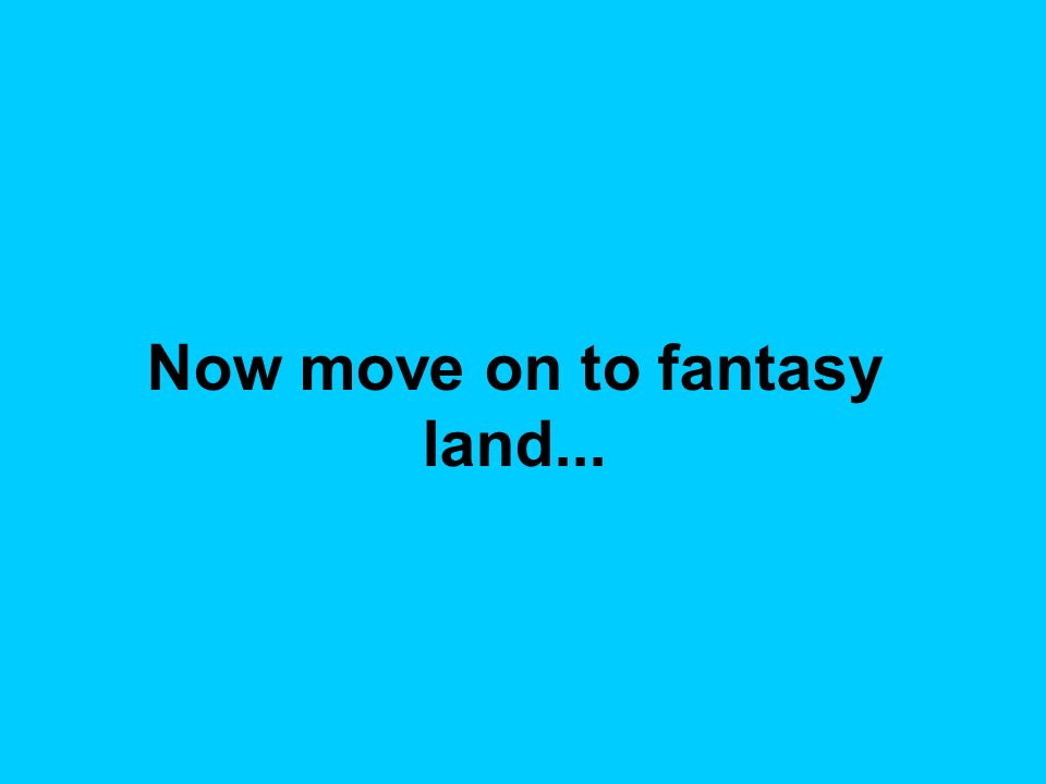 Now move on to fantasy land...
