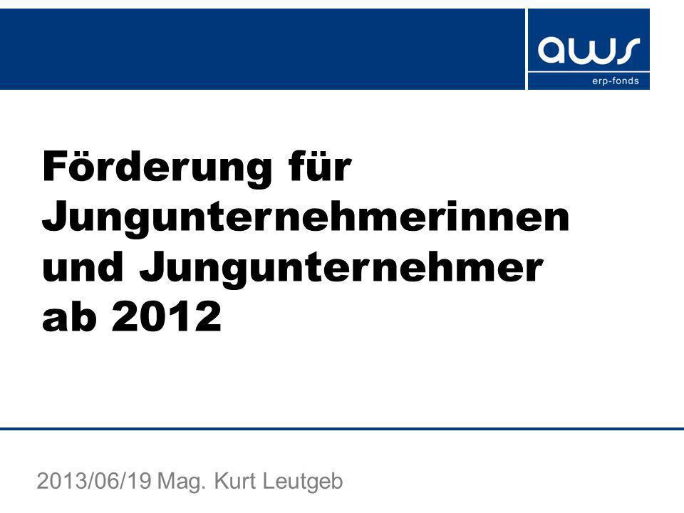 Förderung für Jungunternehmerinnen und Jungunternehmer ab 2012 2013/06/19 Mag. Kurt Leutgeb