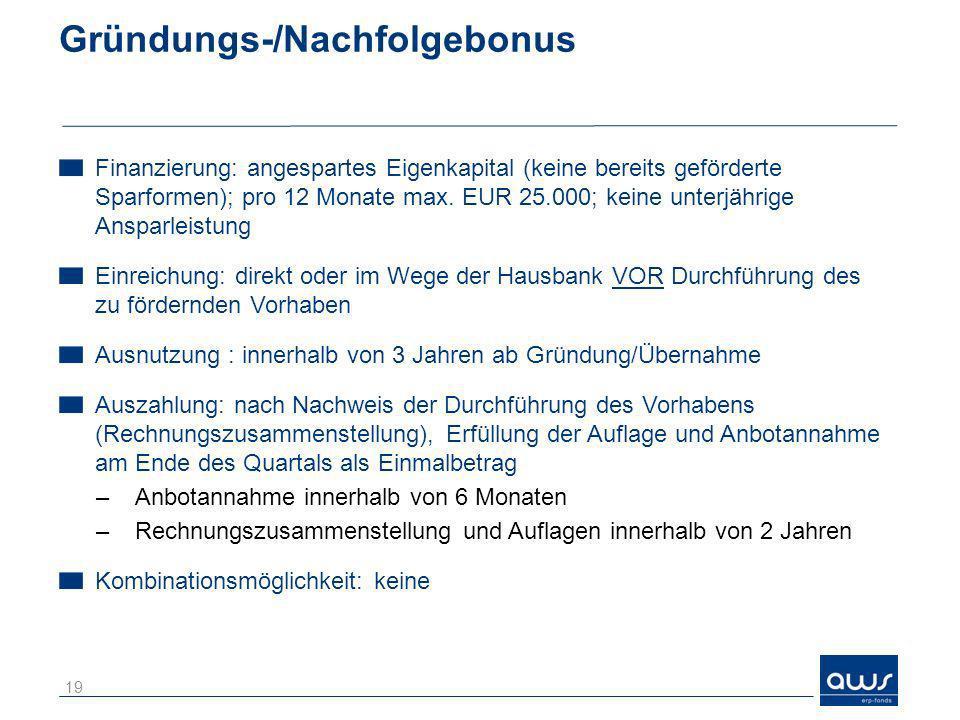 Gründungs-/Nachfolgebonus Finanzierung: angespartes Eigenkapital (keine bereits geförderte Sparformen); pro 12 Monate max. EUR 25.000; keine unterjähr