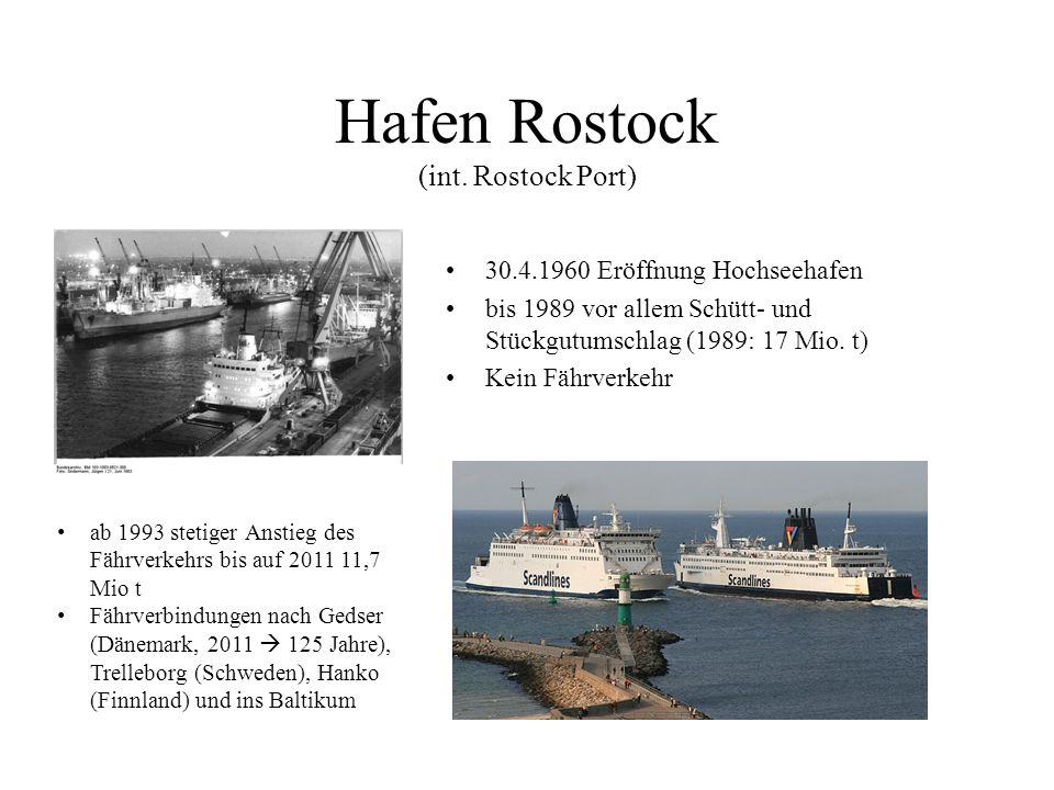 Hafen Rostock (int. Rostock Port) 30.4.1960 Eröffnung Hochseehafen bis 1989 vor allem Schütt- und Stückgutumschlag (1989: 17 Mio. t) Kein Fährverkehr