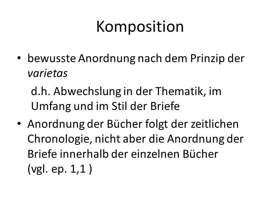 Komposition bewusste Anordnung nach dem Prinzip der varietas d.h. Abwechslung in der Thematik, im Umfang und im Stil der Briefe Anordnung der Bücher f