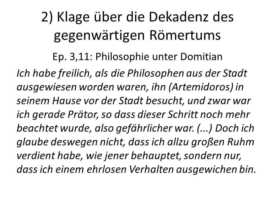 2) Klage über die Dekadenz des gegenwärtigen Römertums Ep. 3,11: Philosophie unter Domitian Ich habe freilich, als die Philosophen aus der Stadt ausge