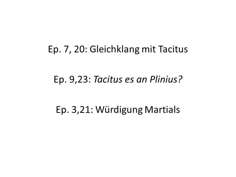 Ep. 7, 20: Gleichklang mit Tacitus Ep. 9,23: Tacitus es an Plinius? Ep. 3,21: Würdigung Martials