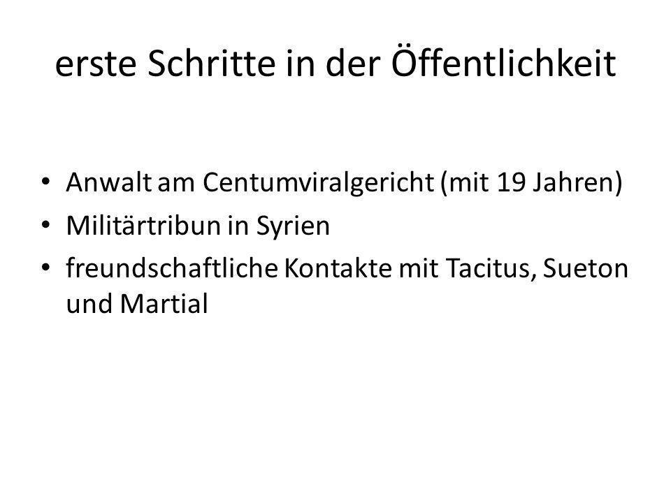 erste Schritte in der Öffentlichkeit Anwalt am Centumviralgericht (mit 19 Jahren) Militärtribun in Syrien freundschaftliche Kontakte mit Tacitus, Suet