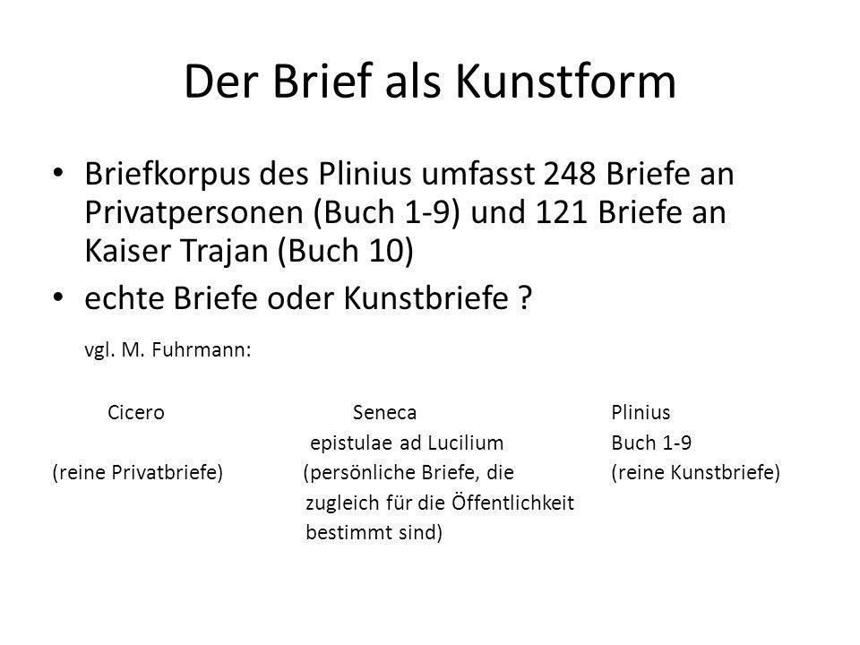 Der Brief als Kunstform Briefkorpus des Plinius umfasst 248 Briefe an Privatpersonen (Buch 1-9) und 121 Briefe an Kaiser Trajan (Buch 10) echte Briefe