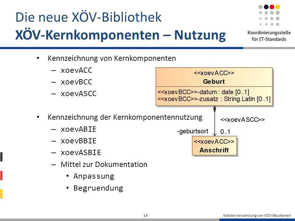 Wiederverwendung von XÖV-Bausteinen 16 Die neue XÖV-Bibliothek XÖV-Kernkomponenten – Nutzung Kennzeichnung von Kernkomponenten – xoevACC – xoevBCC – x
