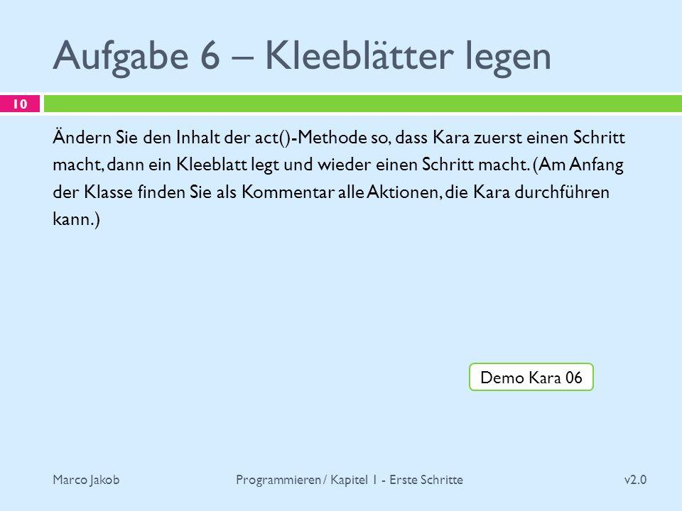 Marco Jakob Aufgabe 6 – Kleeblätter legen v2.0 Programmieren / Kapitel 1 - Erste Schritte 10 Ändern Sie den Inhalt der act()-Methode so, dass Kara zue
