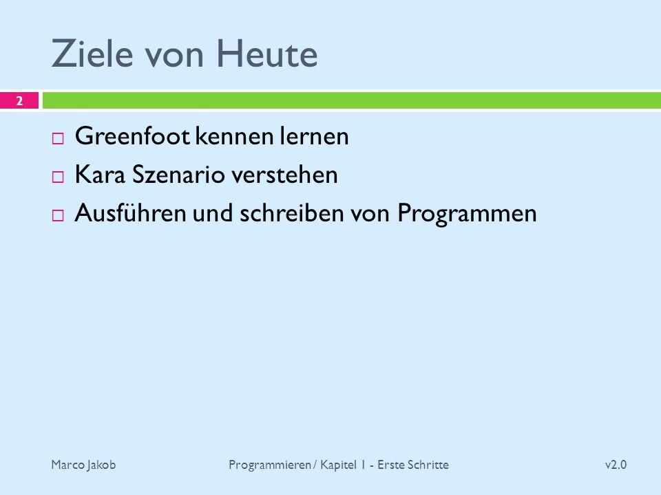 Marco Jakob Ziele von Heute v2.0 Programmieren / Kapitel 1 - Erste Schritte 2 Greenfoot kennen lernen Kara Szenario verstehen Ausführen und schreiben
