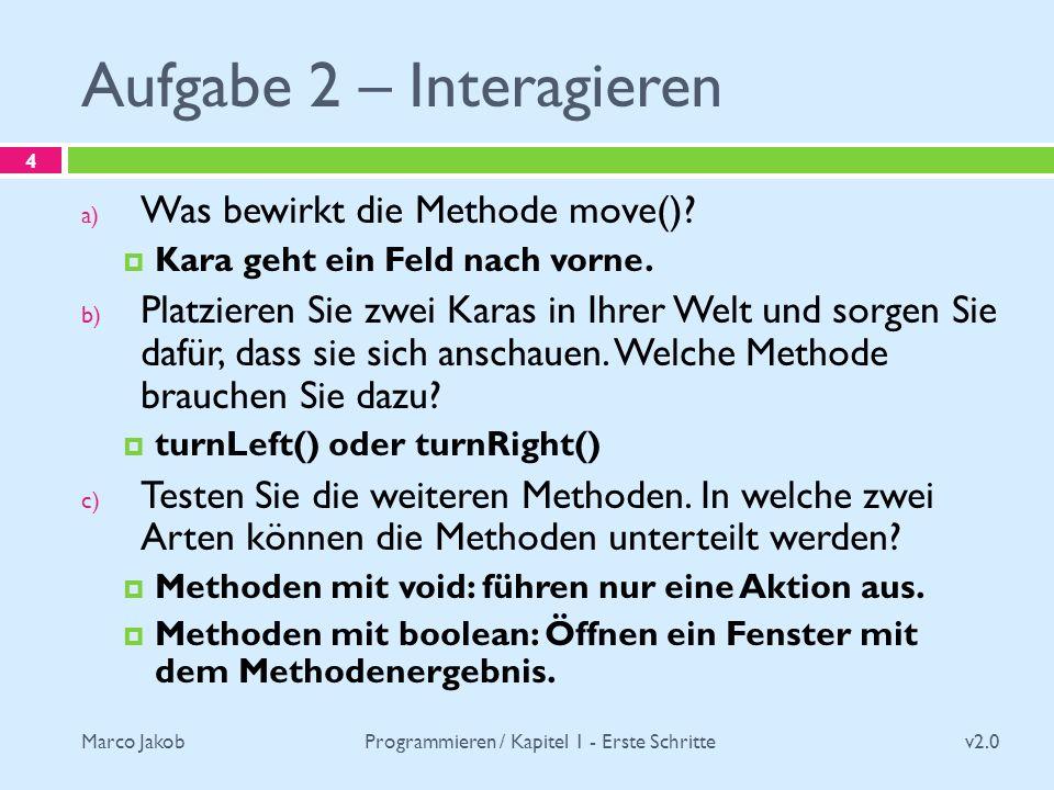 Marco Jakob Aufgabe 2 – Interagieren v2.0 Programmieren / Kapitel 1 - Erste Schritte 4 a) Was bewirkt die Methode move()? Kara geht ein Feld nach vorn