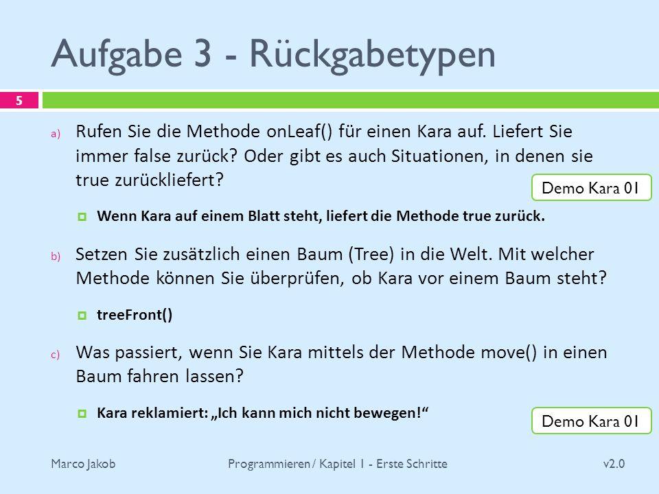 Marco Jakob Aufgabe 3 - Rückgabetypen v2.0 Programmieren / Kapitel 1 - Erste Schritte 5 a) Rufen Sie die Methode onLeaf() für einen Kara auf. Liefert