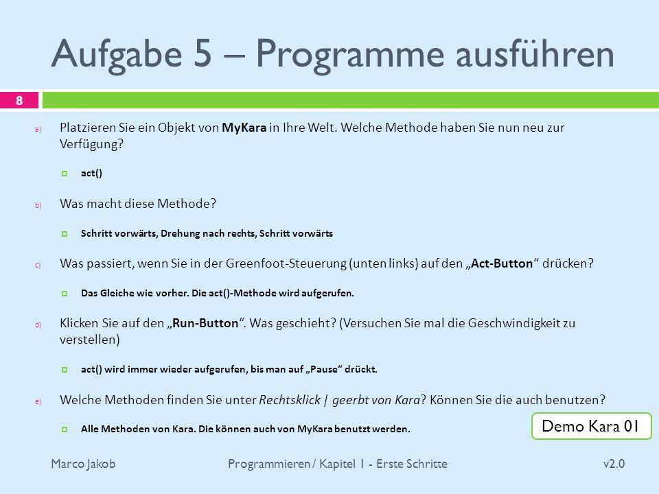 Marco Jakob Aufgabe 5 – Programme ausführen v2.0 Programmieren / Kapitel 1 - Erste Schritte 8 a) Platzieren Sie ein Objekt von MyKara in Ihre Welt. We