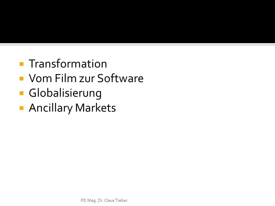 Transformation Vom Film zur Software Globalisierung Ancillary Markets PD Mag. Dr. Claus Tieber