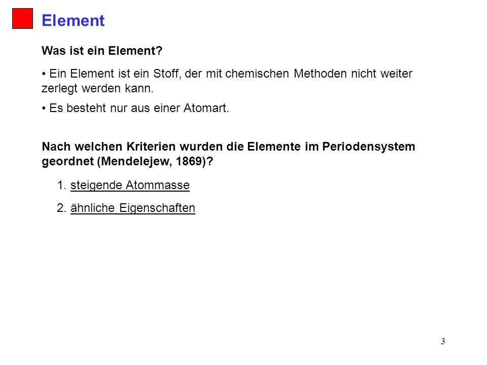 3 Nach welchen Kriterien wurden die Elemente im Periodensystem geordnet (Mendelejew, 1869)? 2. ähnliche Eigenschaften 1. steigende Atommasse Was ist e