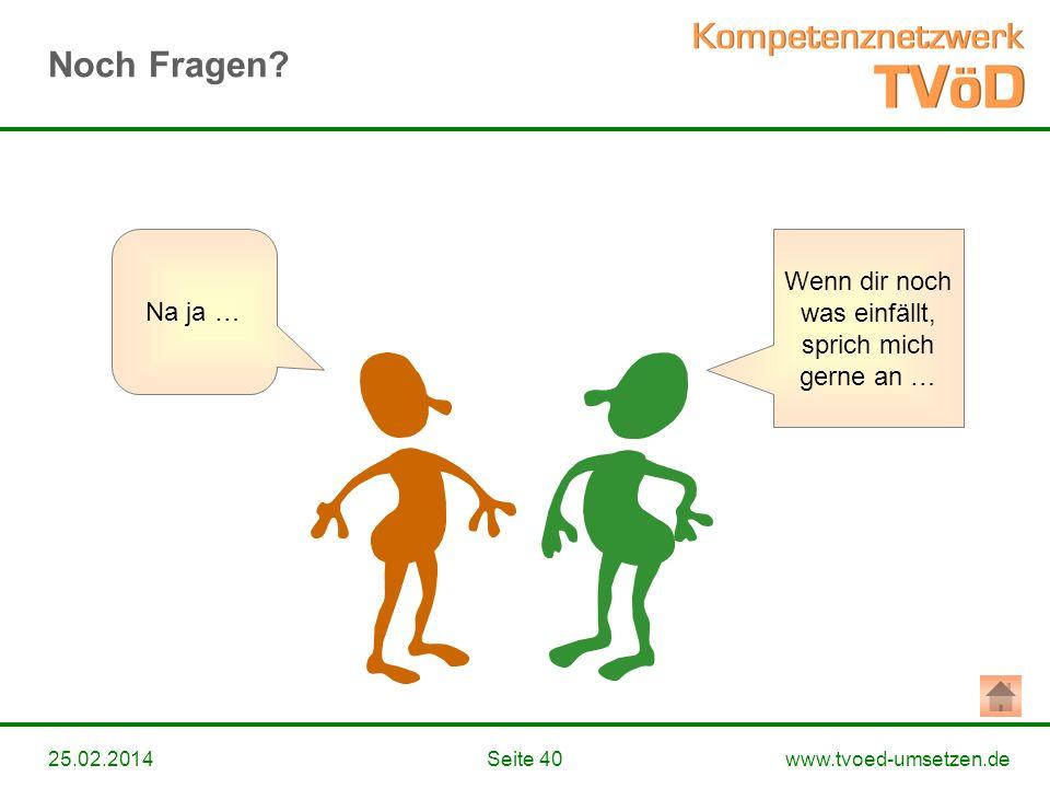 www.tvoed-umsetzen.deSeite 4025.02.2014 Wenn dir noch was einfällt, sprich mich gerne an … Na ja … Noch Fragen?