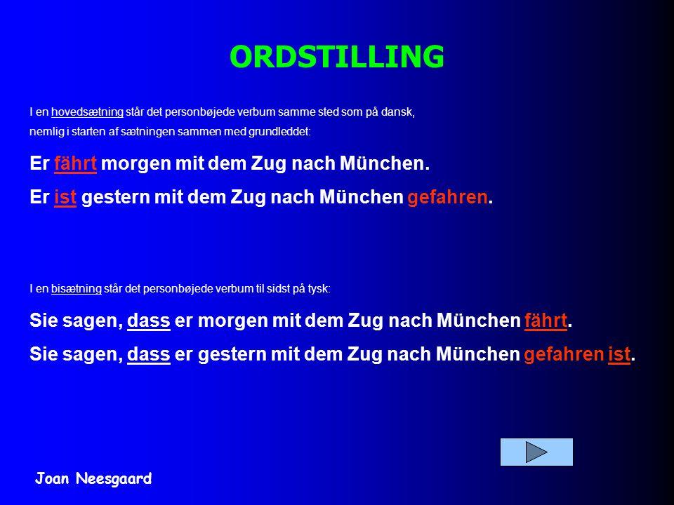 ORDSTILLING I en hovedsætning står det personbøjede verbum samme sted som på dansk, nemlig i starten af sætningen sammen med grundleddet: Er fährt morgen mit dem Zug nach München.
