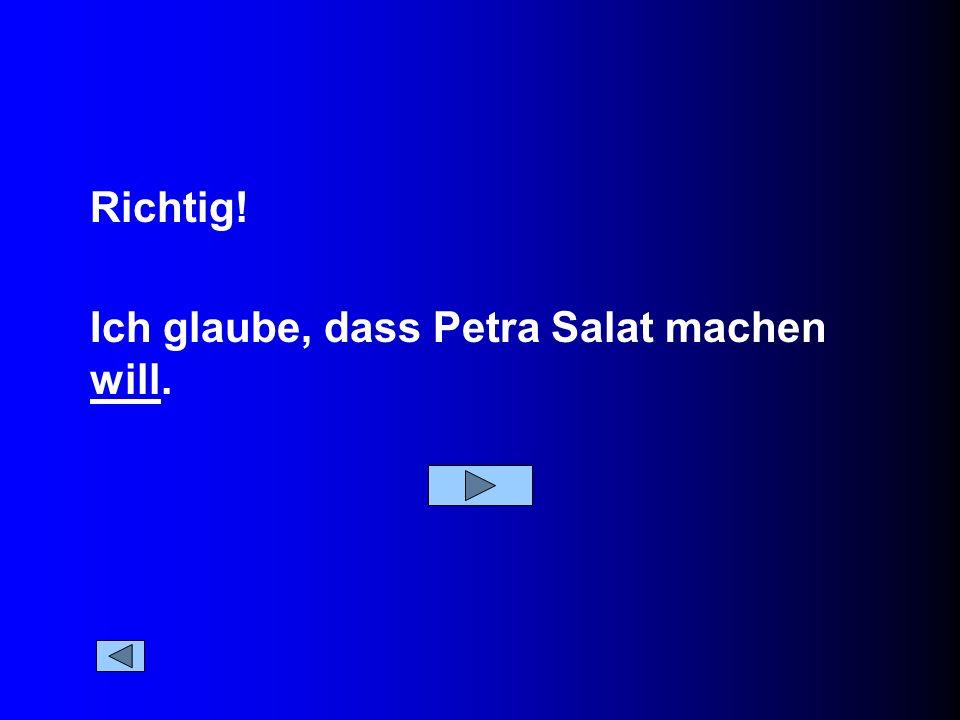 Ich glaube, dass Petra Salat machen will. Richtig!
