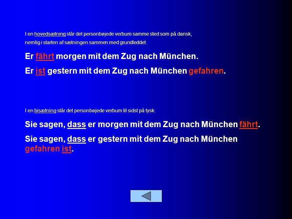I en hovedsætning står det personbøjede verbum samme sted som på dansk, nemlig i starten af sætningen sammen med grundleddet: Er fährt morgen mit dem Zug nach München.