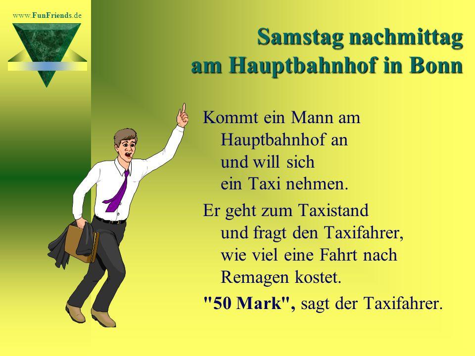 www.FunFriends.de Samstag nachmittag am Hauptbahnhof in Bonn Kommt ein Mann am Hauptbahnhof an und will sich ein Taxi nehmen.