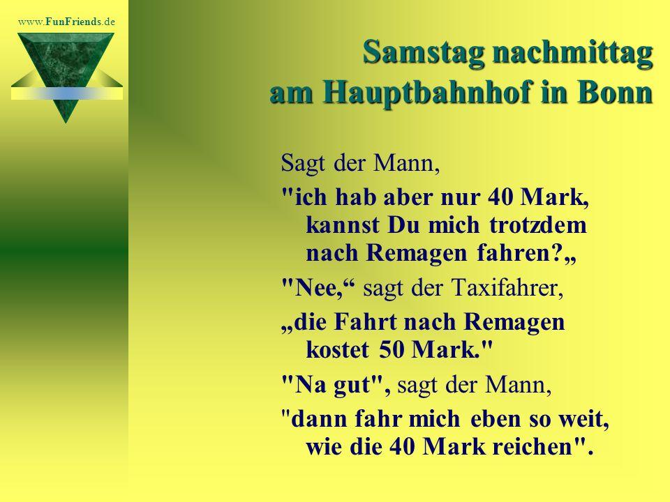 www.FunFriends.de Samstag nachmittag am Hauptbahnhof in Bonn Sagt der Mann, ich hab aber nur 40 Mark, kannst Du mich trotzdem nach Remagen fahren.