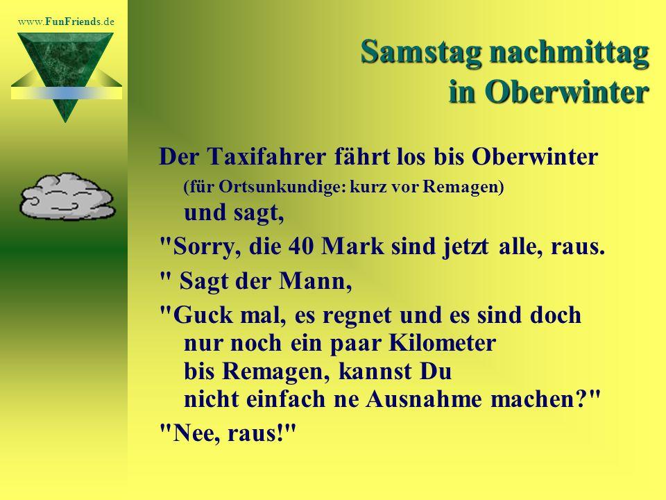 www.FunFriends.de Samstag nachmittag in Oberwinter Der Taxifahrer fährt los bis Oberwinter (für Ortsunkundige: kurz vor Remagen) und sagt, Sorry, die 40 Mark sind jetzt alle, raus.