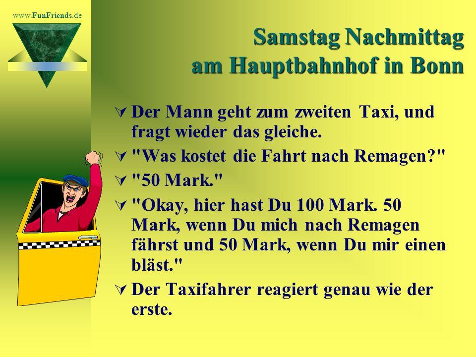 www.FunFriends.de Samstag Nachmittag am Hauptbahnhof in Bonn Der Mann geht zum zweiten Taxi, und fragt wieder das gleiche.