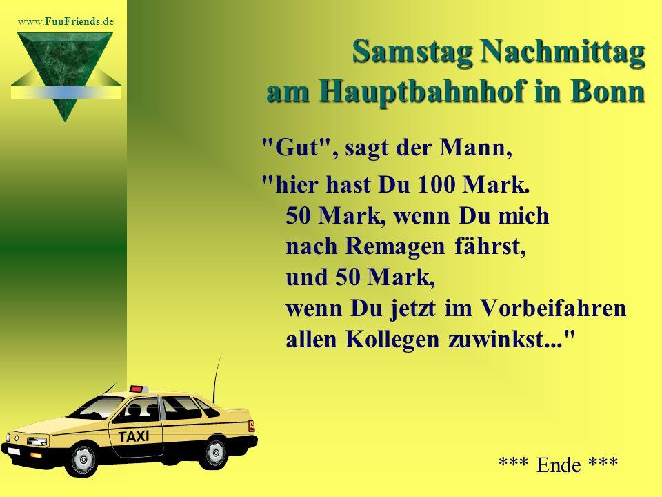 www.FunFriends.de Samstag Nachmittag am Hauptbahnhof in Bonn So geht das die ganze Reihe durch, bis der Mann zum letzten Taxifahrer kommt (dem von letzter Woche).