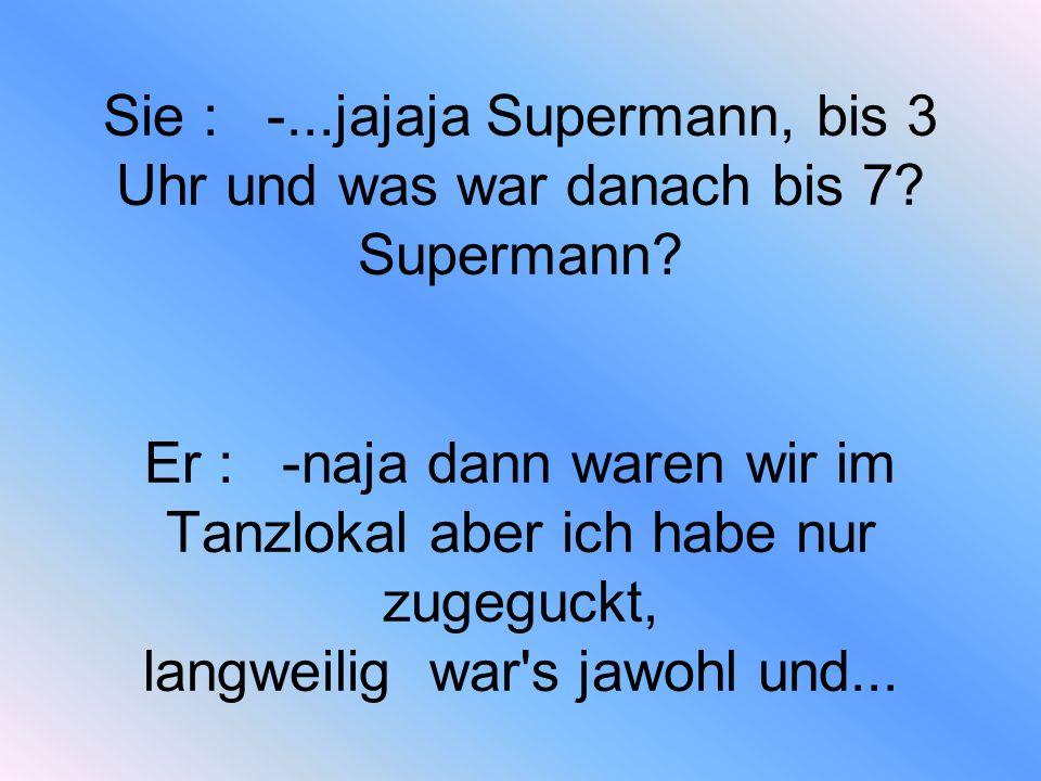 Sie : -schon gut Supermann, du hast nur zugesehen und brav zugewartet, was soll ich sonst noch glauben.