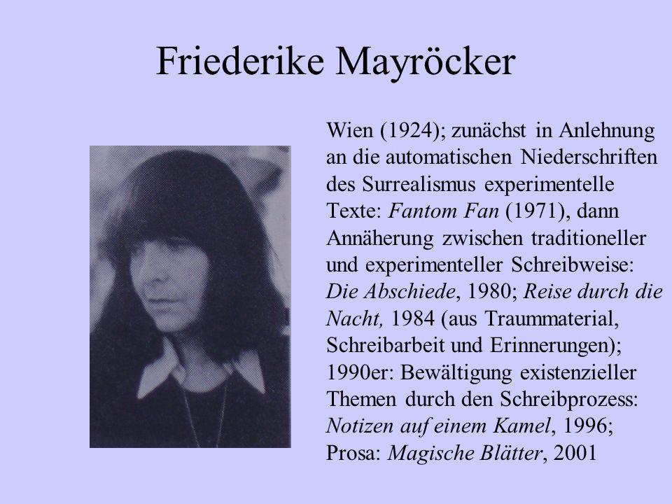 Friederike Mayröcker Wien (1924); zunächst in Anlehnung an die automatischen Niederschriften des Surrealismus experimentelle Texte: Fantom Fan (1971),