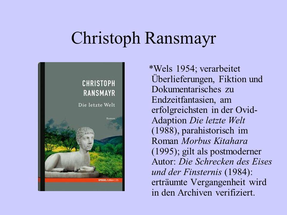 Christoph Ransmayr *Wels 1954; verarbeitet Überlieferungen, Fiktion und Dokumentarisches zu Endzeitfantasien, am erfolgreichsten in der Ovid- Adaption