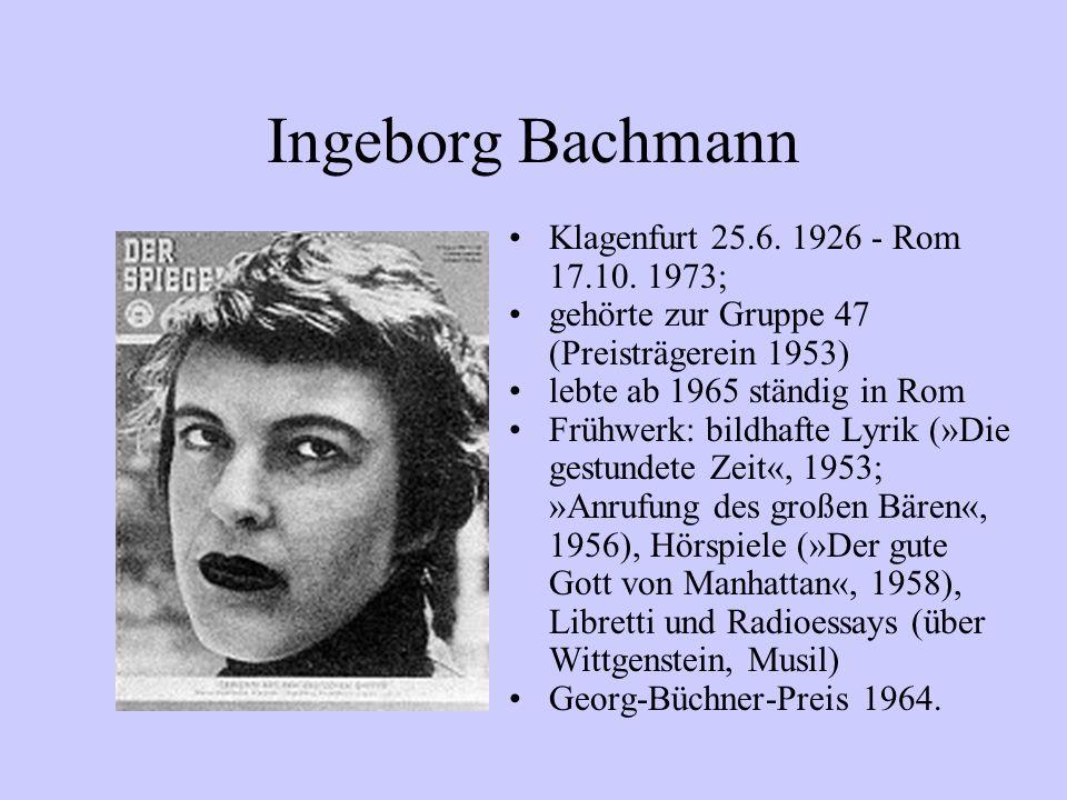 Ingeborg Bachmann Klagenfurt 25.6. 1926 - Rom 17.10. 1973; gehörte zur Gruppe 47 (Preisträgerein 1953) lebte ab 1965 ständig in Rom Frühwerk: bildhaft
