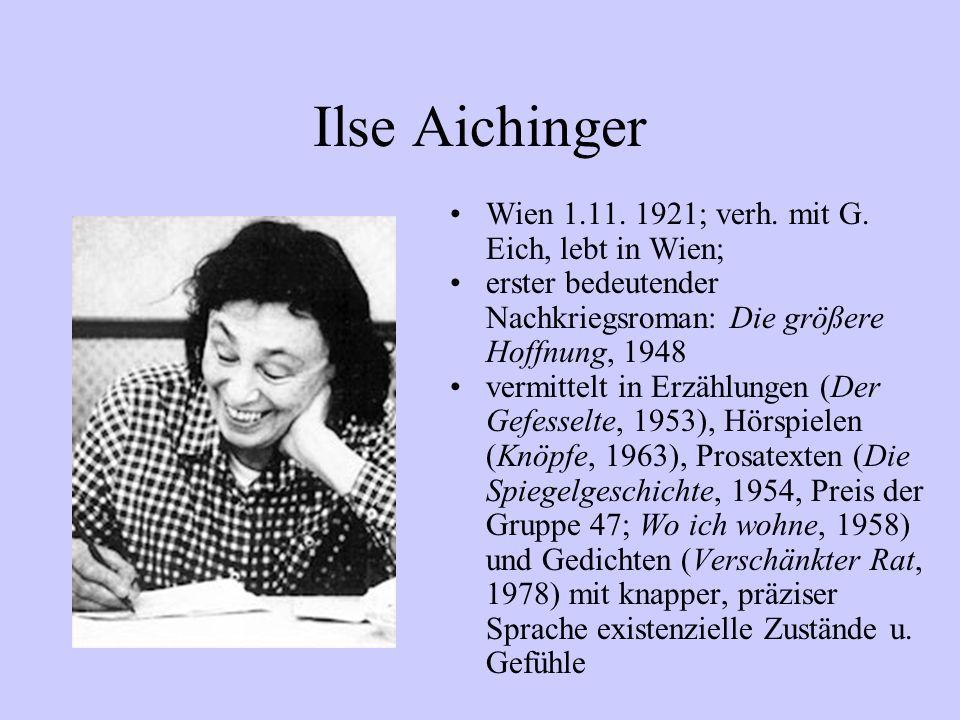 Ilse Aichinger Wien 1.11. 1921; verh. mit G. Eich, lebt in Wien; erster bedeutender Nachkriegsroman: Die größere Hoffnung, 1948 vermittelt in Erzählun