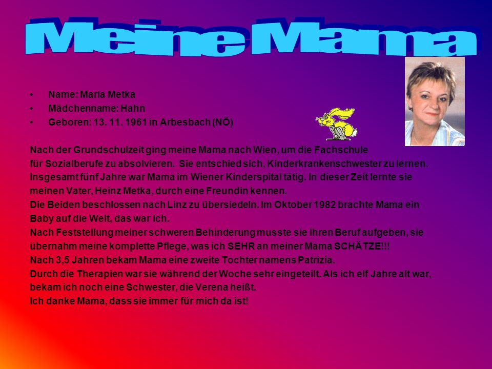 Name: Maria Metka Mädchenname: Hahn Geboren: 13. 11. 1961 in Arbesbach (NÖ) Nach der Grundschulzeit ging meine Mama nach Wien, um die Fachschule für S