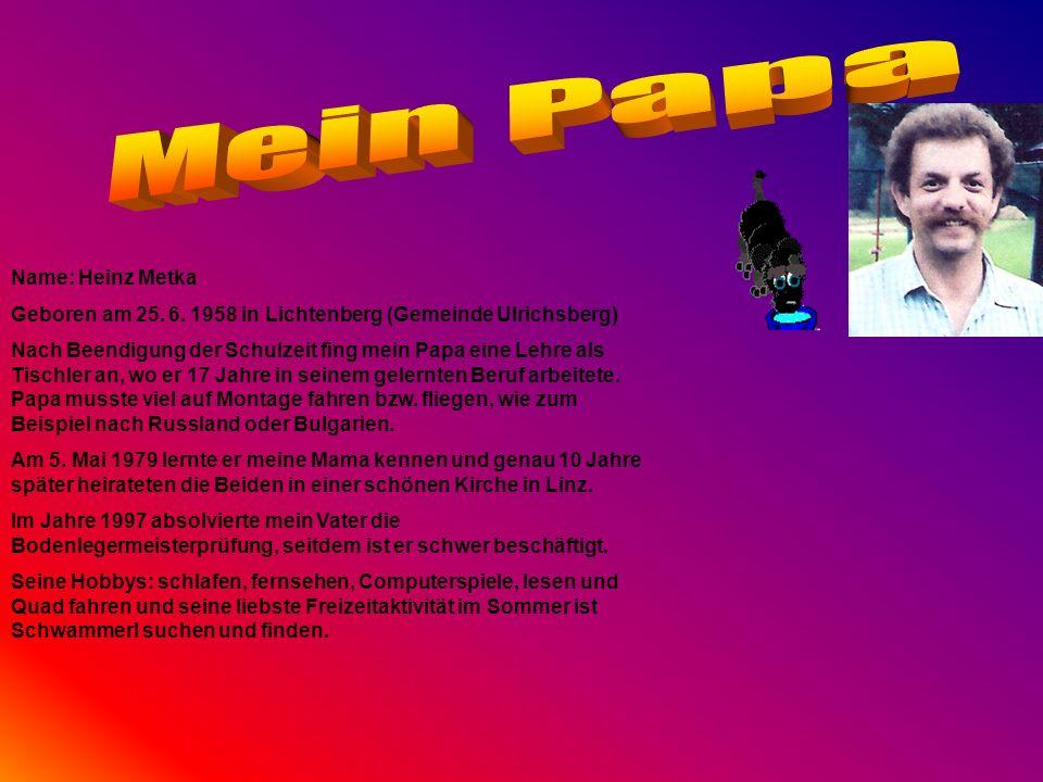 Name: Heinz Metka Geboren am 25. 6. 1958 in Lichtenberg (Gemeinde Ulrichsberg) Nach Beendigung der Schulzeit fing mein Papa eine Lehre als Tischler an