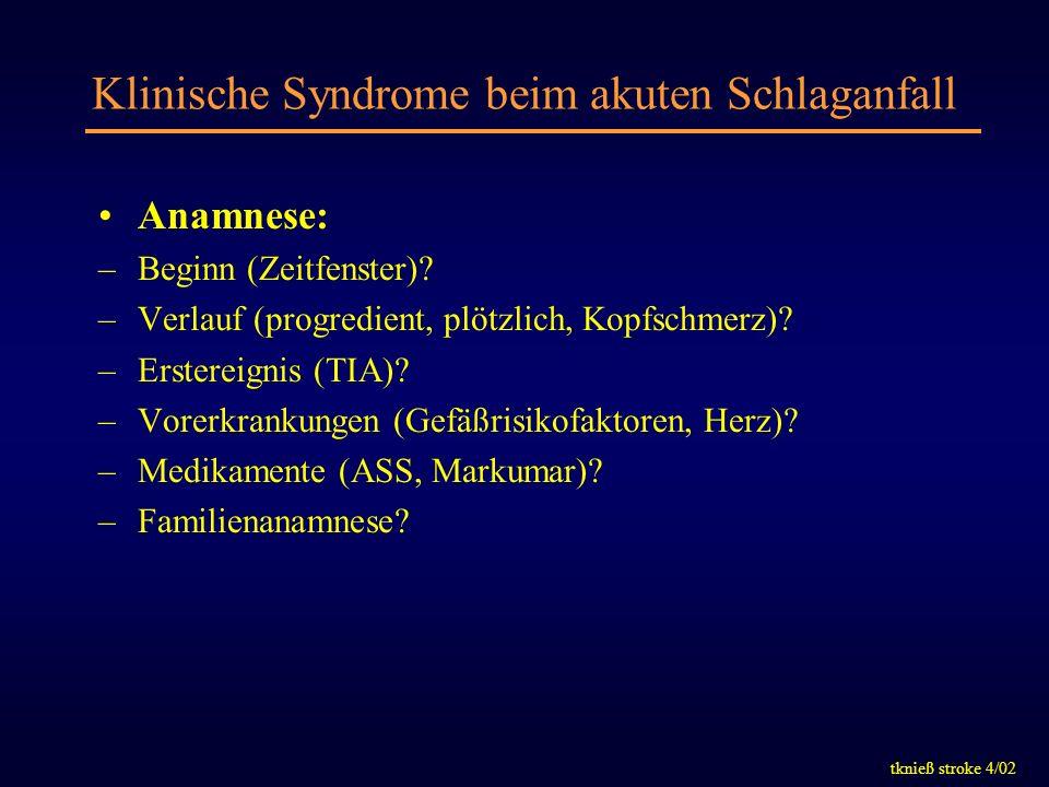 tknieß stroke 4/02 Klinische Syndrome beim akuten Schlaganfall Anamnese: –Beginn (Zeitfenster)? –Verlauf (progredient, plötzlich, Kopfschmerz)? –Erste