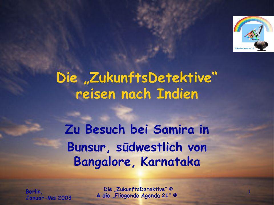 Berlin, Januar-Mai 2003 Die ZukunftsDetektive © & die Fliegende Agenda 21 © 1 Die ZukunftsDetektive reisen nach Indien Zu Besuch bei Samira in Bunsur, südwestlich von Bangalore, Karnataka