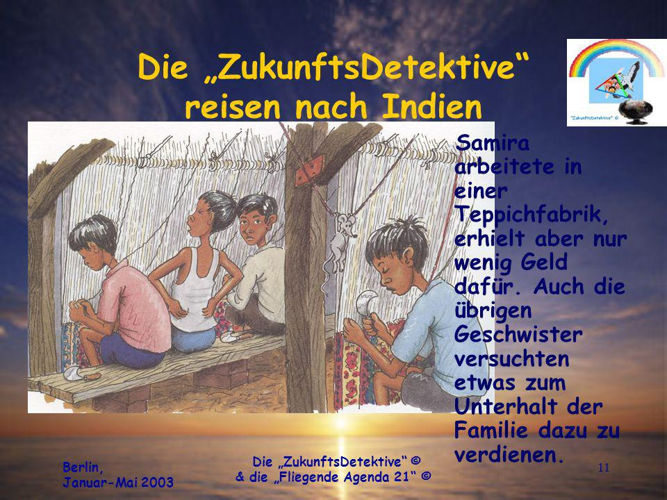 Berlin, Januar-Mai 2003 Die ZukunftsDetektive © & die Fliegende Agenda 21 © 11 Die ZukunftsDetektive reisen nach Indien Samira arbeitete in einer Teppichfabrik, erhielt aber nur wenig Geld dafür.