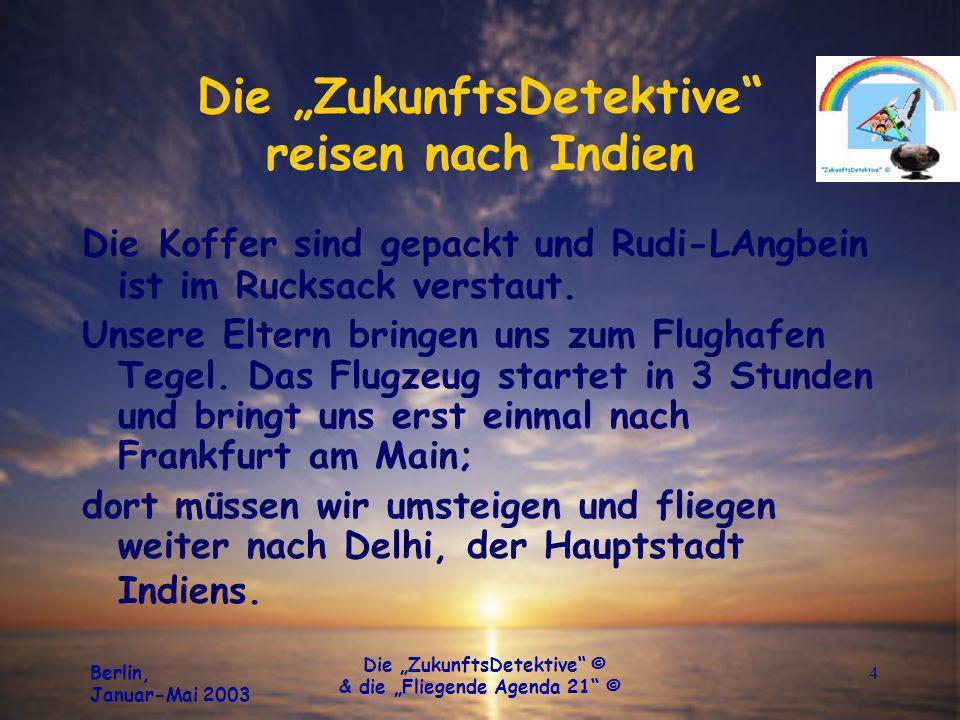 Berlin, Januar-Mai 2003 Die ZukunftsDetektive © & die Fliegende Agenda 21 © 4 Die ZukunftsDetektive reisen nach Indien Die Koffer sind gepackt und Rud