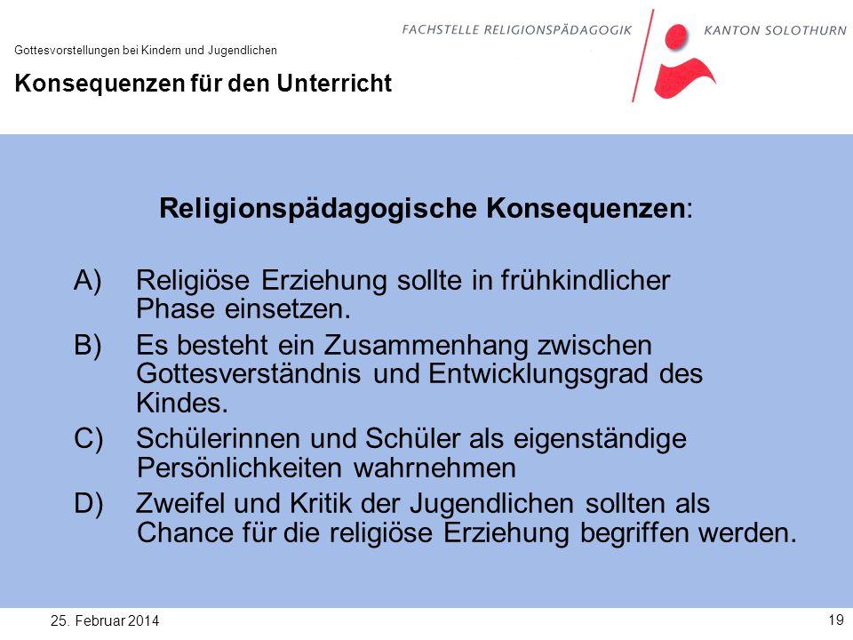 25. Februar 201419 Gottesvorstellungen bei Kindern und Jugendlichen Konsequenzen für den Unterricht Religionspädagogische Konsequenzen: A) Religiöse E
