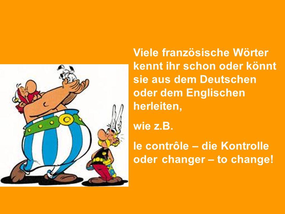 Viele französische Wörter kennt ihr schon oder könnt sie aus dem Deutschen oder dem Englischen herleiten, wie z.B. le contrôle – die Kontrolle odercha