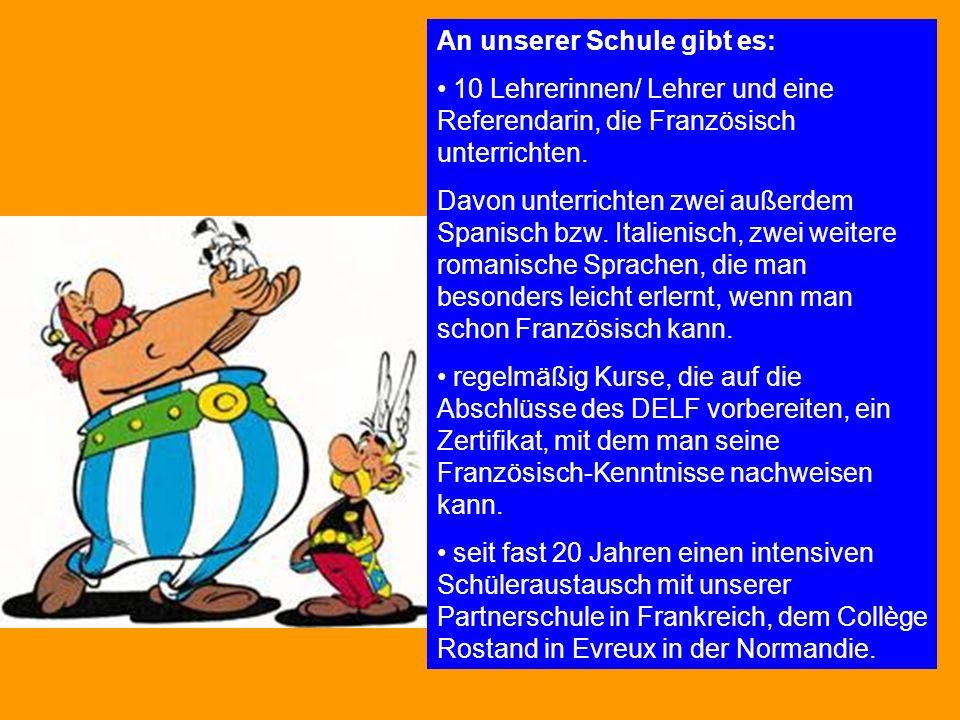 An unserer Schule gibt es: 10 Lehrerinnen/ Lehrer und eine Referendarin, die Französisch unterrichten. Davon unterrichten zwei außerdem Spanisch bzw.