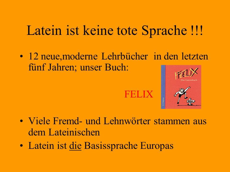 Latein ist keine tote Sprache !!! 12 neue,moderne Lehrbücher in den letzten fünf Jahren; unser Buch: FELIX Viele Fremd- und Lehnwörter stammen aus dem